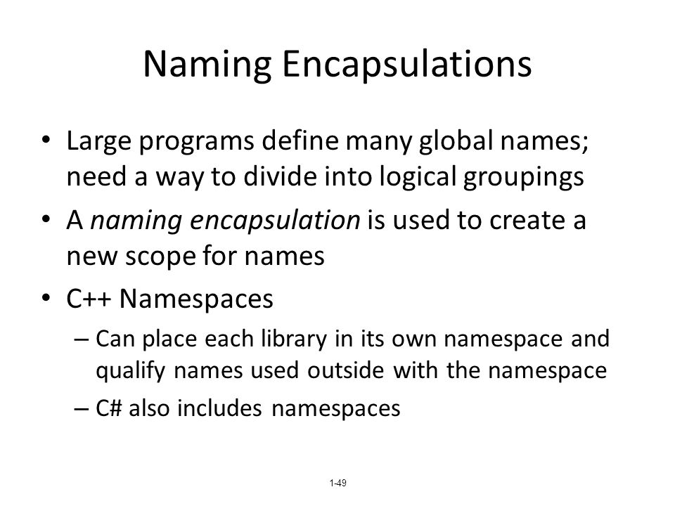 1-49 Naming Encapsulations Large programs define many global names; need a way to divide into logical groupings A naming encapsulation is used to create a new scope for names C++ Namespaces – Can place each library in its own namespace and qualify names used outside with the namespace – C# also includes namespaces