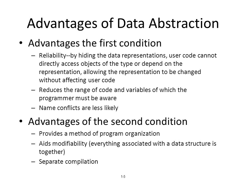 1-5 Advantages of Data Abstraction Advantages the first condition – Reliability--by hiding the data representations, user code cannot directly access objects of the type or depend on the representation, allowing the representation to be changed without affecting user code – Reduces the range of code and variables of which the programmer must be aware – Name conflicts are less likely Advantages of the second condition – Provides a method of program organization – Aids modifiability (everything associated with a data structure is together) – Separate compilation