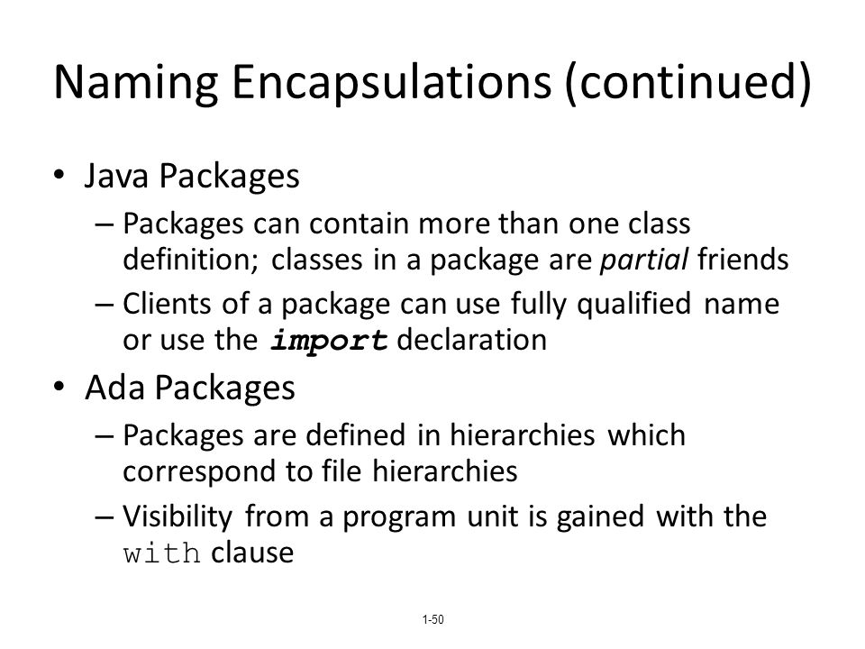 1-50 Naming Encapsulations (continued) Java Packages – Packages can contain more than one class definition; classes in a package are partial friends – Clients of a package can use fully qualified name or use the import declaration Ada Packages – Packages are defined in hierarchies which correspond to file hierarchies – Visibility from a program unit is gained with the with clause