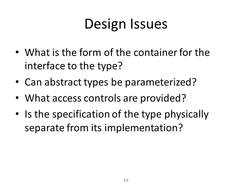1-8 Language Examples: Ada The encapsulation construct is called a package – Specification package (the interface) – Body package (implementation of the entities named in the specification) Information Hiding – The spec package has two parts, public and private – The name of the abstract type appears in the public part of the specification package.