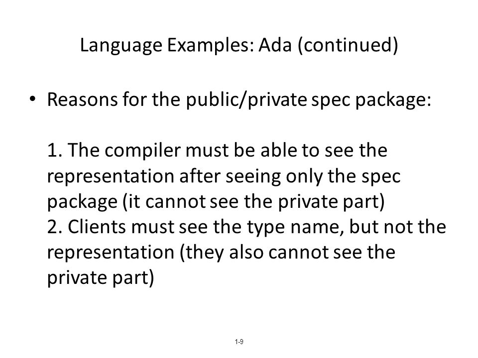 1-10 An Example in Ada - Specification package Stack_Pack is type stack_type is limited private; max_size: constant := 100; function empty(stk: in stack_type) return Boolean; procedure push(stk: in out stack_type; elem: in Integer); procedure pop(stk: in out stack_type); function top(stk: in stack_type) return Integer; private -- hidden from clients type list_type is array (1..max_size) of Integer; type stack_type is record list: list_type; topsub: Integer range 0..max_size) := 0; end record; end Stack_Pack