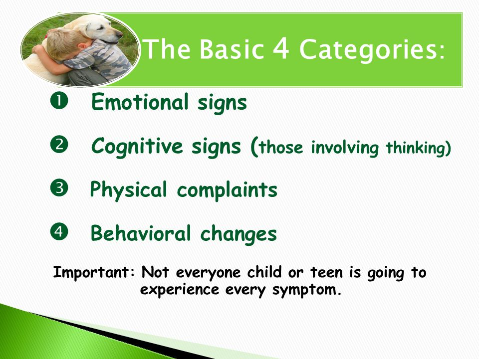  Emotional signs  Cognitive signs ( those involving thinking)  Physical complaints  Behavioral changes Important: Not everyone child or teen is going to experience every symptom.