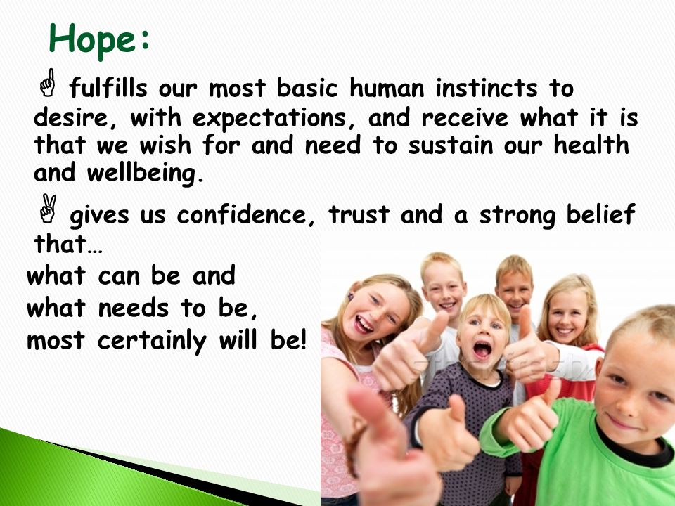 Hope:  fulfills our most basic human instincts to desire, with expectations, and receive what it is that we wish for and need to sustain our health and wellbeing.