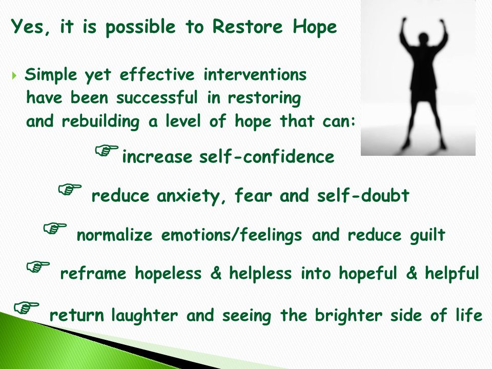 Yes, it is possible to Restore Hope  Simple yet effective interventions have been successful in restoring and rebuilding a level of hope that can:  increase self-confidence  reduce anxiety, fear and self-doubt  normalize emotions/feelings and reduce guilt  reframe hopeless & helpless into hopeful & helpful  return laughter and seeing the brighter side of life