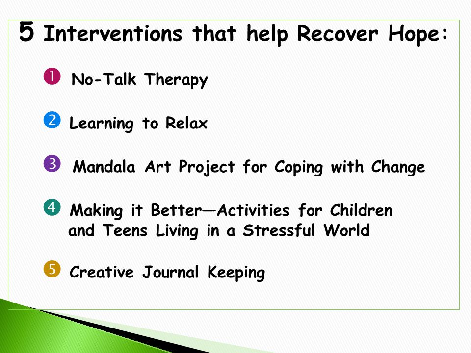5 Interventions that help Recover Hope:  No-Talk Therapy  Learning to Relax  Mandala Art Project for Coping with Change  Making it Better—Activities for Children and Teens Living in a Stressful World  Creative Journal Keeping