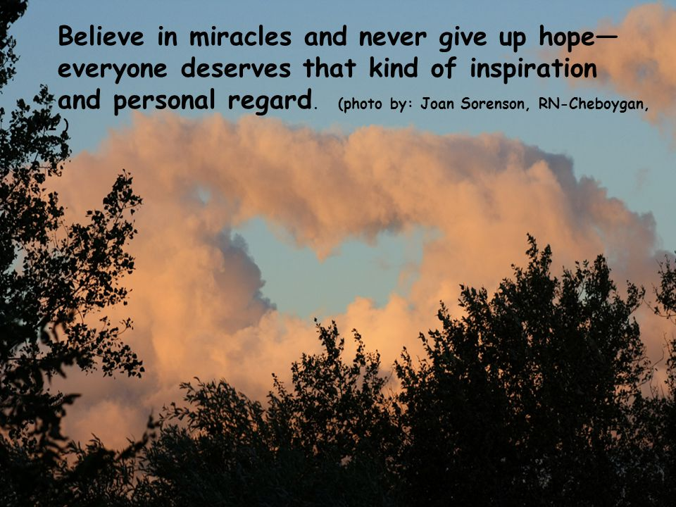 Believe in miracles and never give up hope— everyone deserves that kind of inspiration and personal regard.