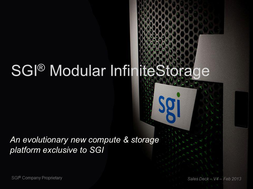 SGI ® Company Proprietary SGI ® Modular InfiniteStorage Sales Deck – V4 – Feb 2013 An evolutionary new compute & storage platform exclusive to SGI