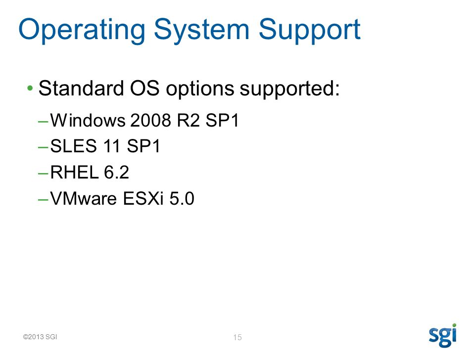 ©2013 SGI 15 Standard OS options supported: –Windows 2008 R2 SP1 –SLES 11 SP1 –RHEL 6.2 –VMware ESXi 5.0 Operating System Support