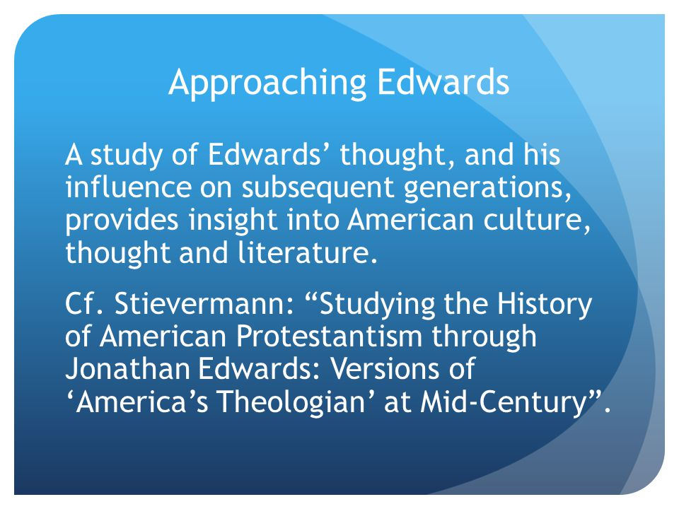 Approaching Edwards A study of Edwards' thought, and his influence on subsequent generations, provides insight into American culture, thought and literature.