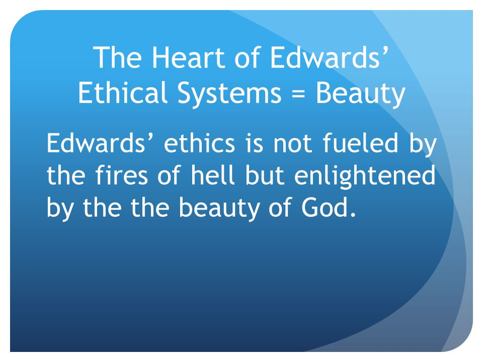 The Heart of Edwards' Ethical Systems = Beauty Edwards' ethics is not fueled by the fires of hell but enlightened by the the beauty of God.