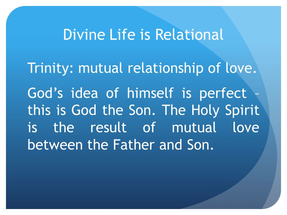 Divine Life is Relational Trinity: mutual relationship of love.