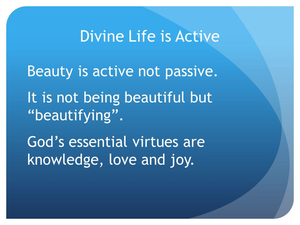 Divine Life is Active Beauty is active not passive.