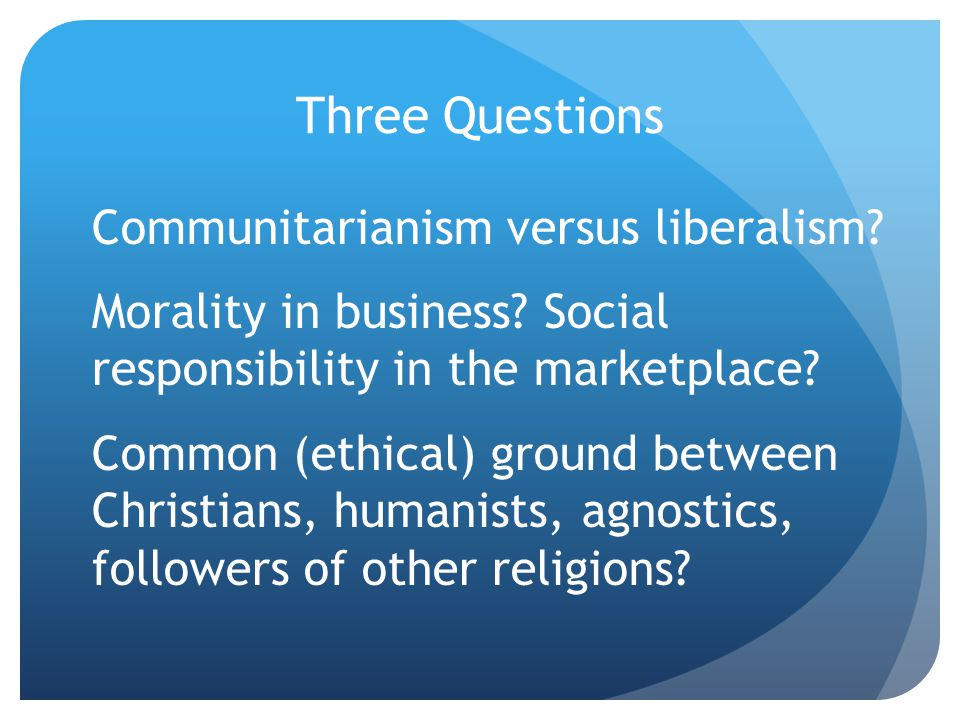 Three Questions Communitarianism versus liberalism.