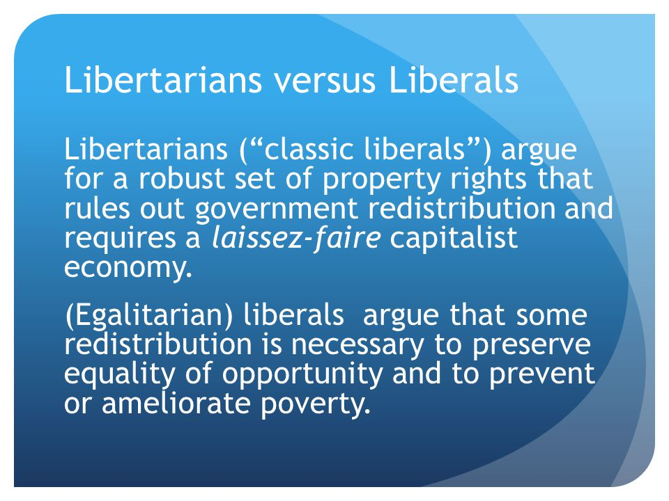 Libertarians versus Liberals Libertarians ( classic liberals ) argue for a robust set of property rights that rules out government redistribution and requires a laissez-faire capitalist economy.