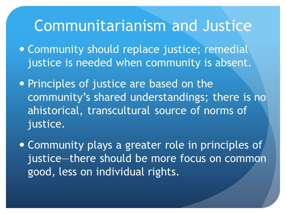 Communitarianism and Justice Community should replace justice; remedial justice is needed when community is absent.