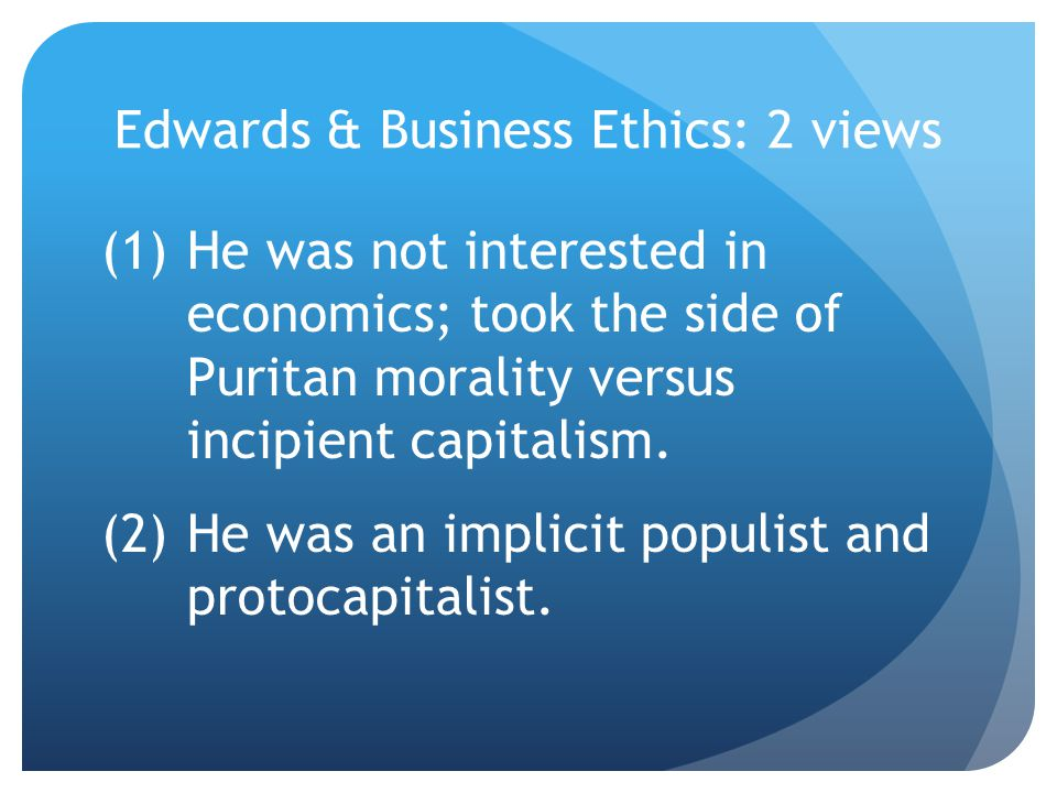 Edwards & Business Ethics: 2 views (1)He was not interested in economics; took the side of Puritan morality versus incipient capitalism.