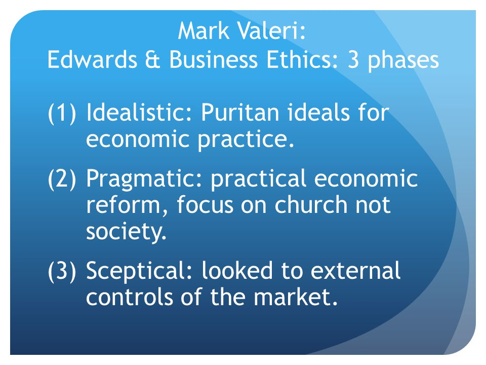Mark Valeri: Edwards & Business Ethics: 3 phases (1)Idealistic: Puritan ideals for economic practice.