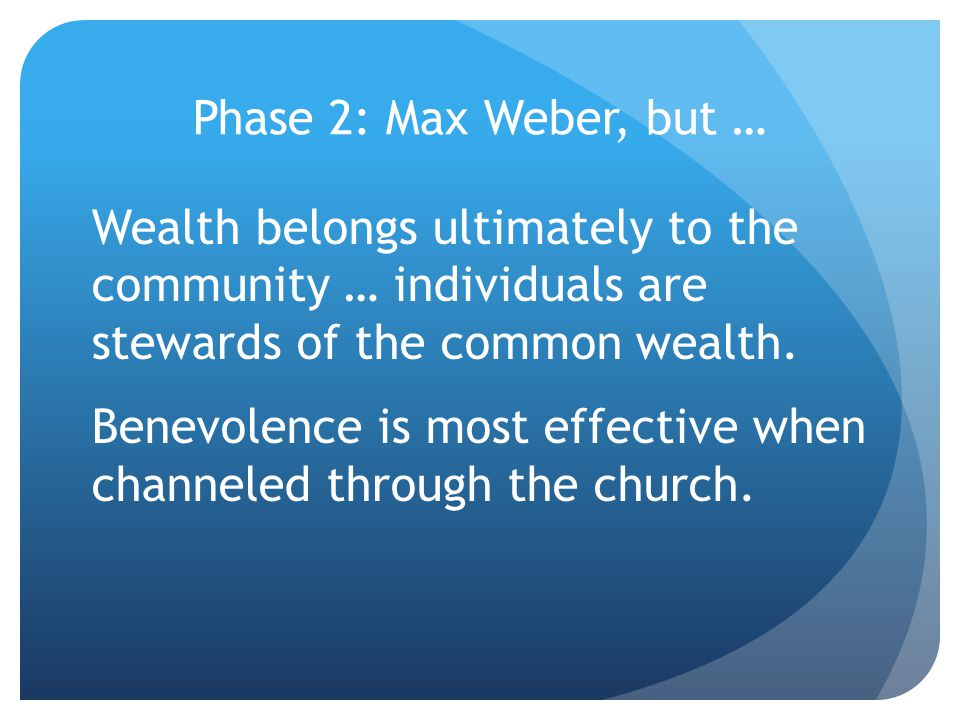 Phase 2: Max Weber, but … Wealth belongs ultimately to the community … individuals are stewards of the common wealth.