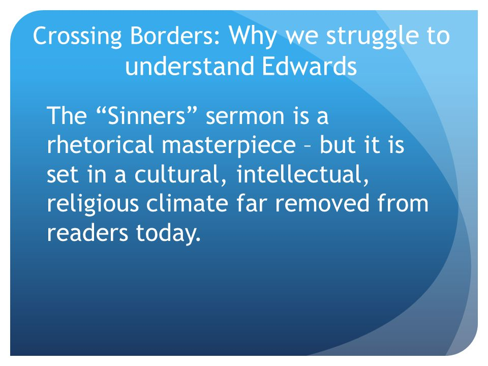Crossing Borders: Why we struggle to understand Edwards The Sinners sermon is a rhetorical masterpiece – but it is set in a cultural, intellectual, religious climate far removed from readers today.