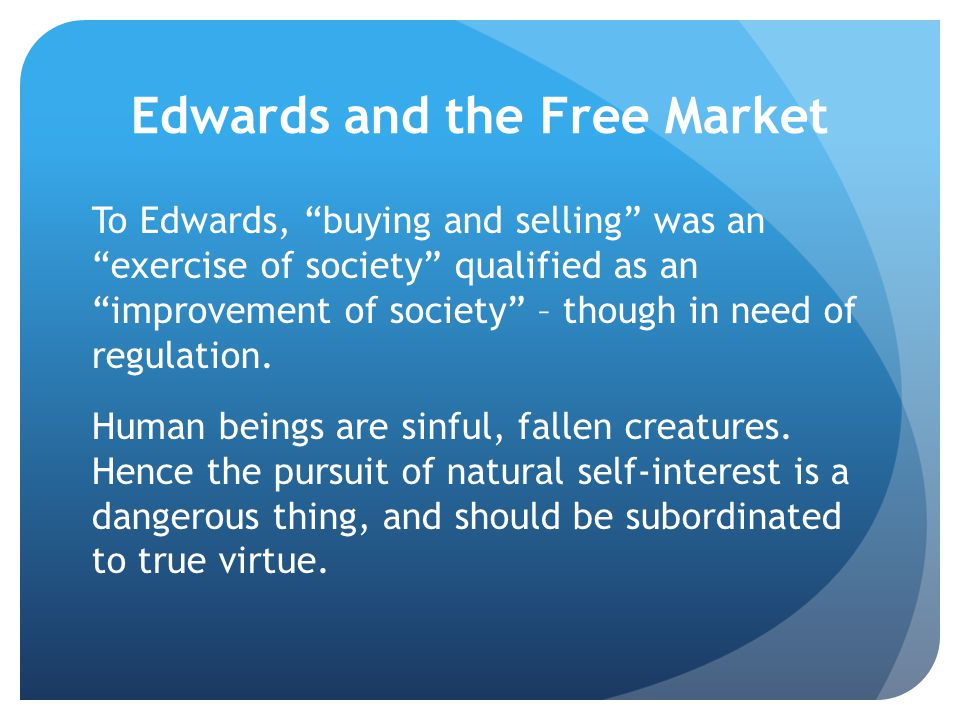 Edwards and the Free Market To Edwards, buying and selling was an exercise of society qualified as an improvement of society – though in need of regulation.