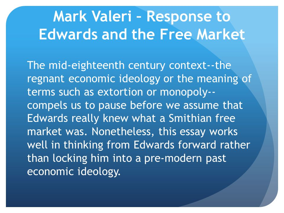 Mark Valeri – Response to Edwards and the Free Market The mid-eighteenth century context--the regnant economic ideology or the meaning of terms such as extortion or monopoly-- compels us to pause before we assume that Edwards really knew what a Smithian free market was.