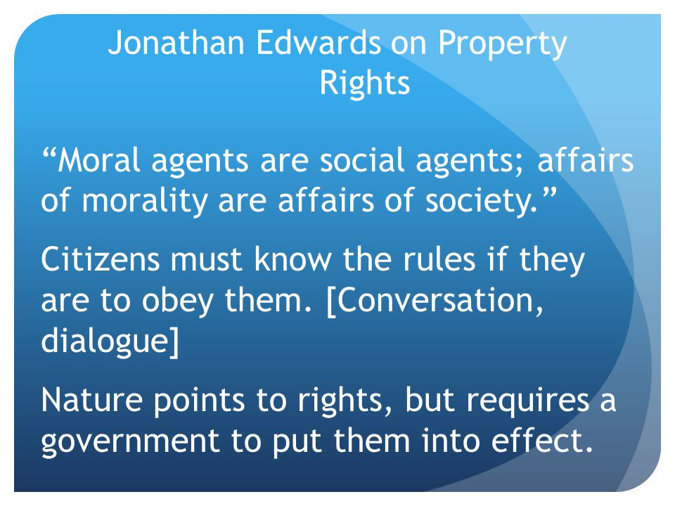 Jonathan Edwards on Property Rights Moral agents are social agents; affairs of morality are affairs of society. Citizens must know the rules if they are to obey them.