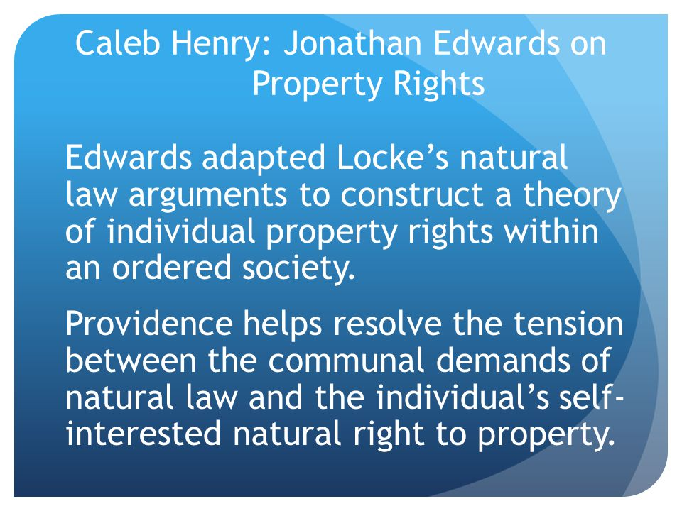 Caleb Henry: Jonathan Edwards on Property Rights Edwards adapted Locke's natural law arguments to construct a theory of individual property rights within an ordered society.