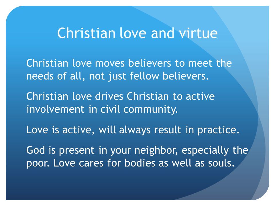 Christian love and virtue Christian love moves believers to meet the needs of all, not just fellow believers.