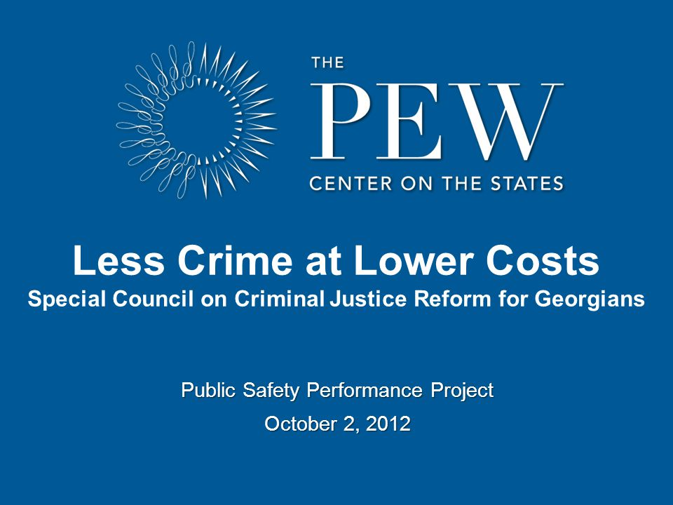 Public Safety Performance Project October 2, 2012 Less Crime at Lower Costs Special Council on Criminal Justice Reform for Georgians