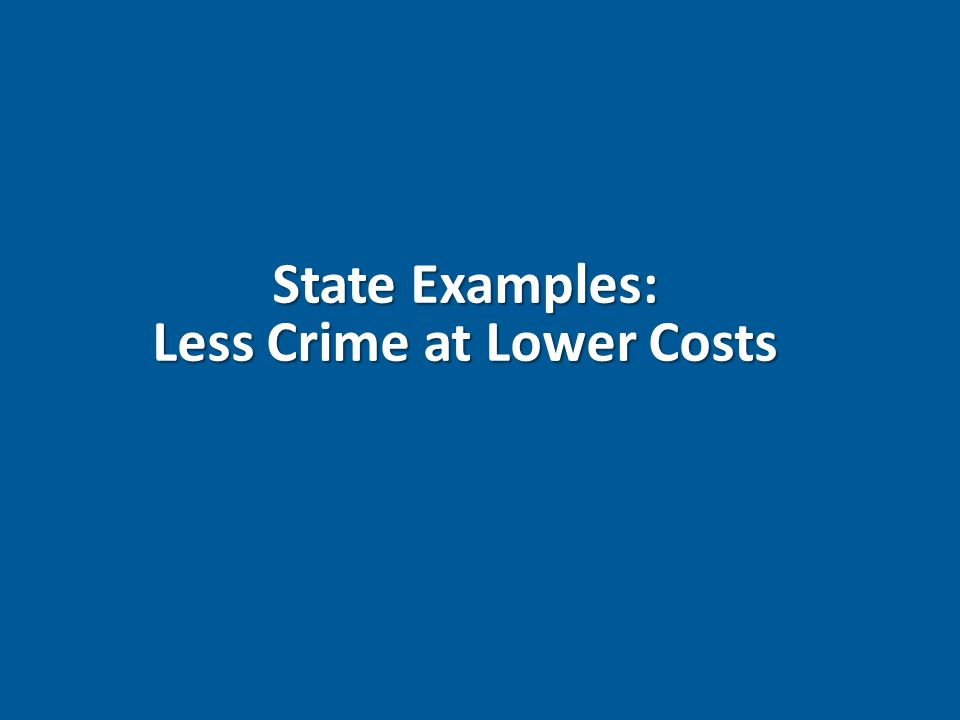 State Examples: Less Crime at Lower Costs