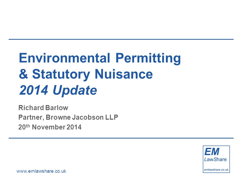 www.emlawshare.co.uk Environmental Permitting & Statutory Nuisance 2014 Update Richard Barlow Partner, Browne Jacobson LLP 20 th November 2014