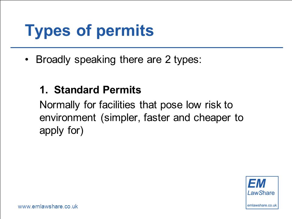www.emlawshare.co.uk Types of permits Broadly speaking there are 2 types: 1.Standard Permits Normally for facilities that pose low risk to environment (simpler, faster and cheaper to apply for)