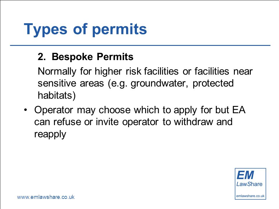 www.emlawshare.co.uk Types of permits 2. Bespoke Permits Normally for higher risk facilities or facilities near sensitive areas (e.g. groundwater, pro