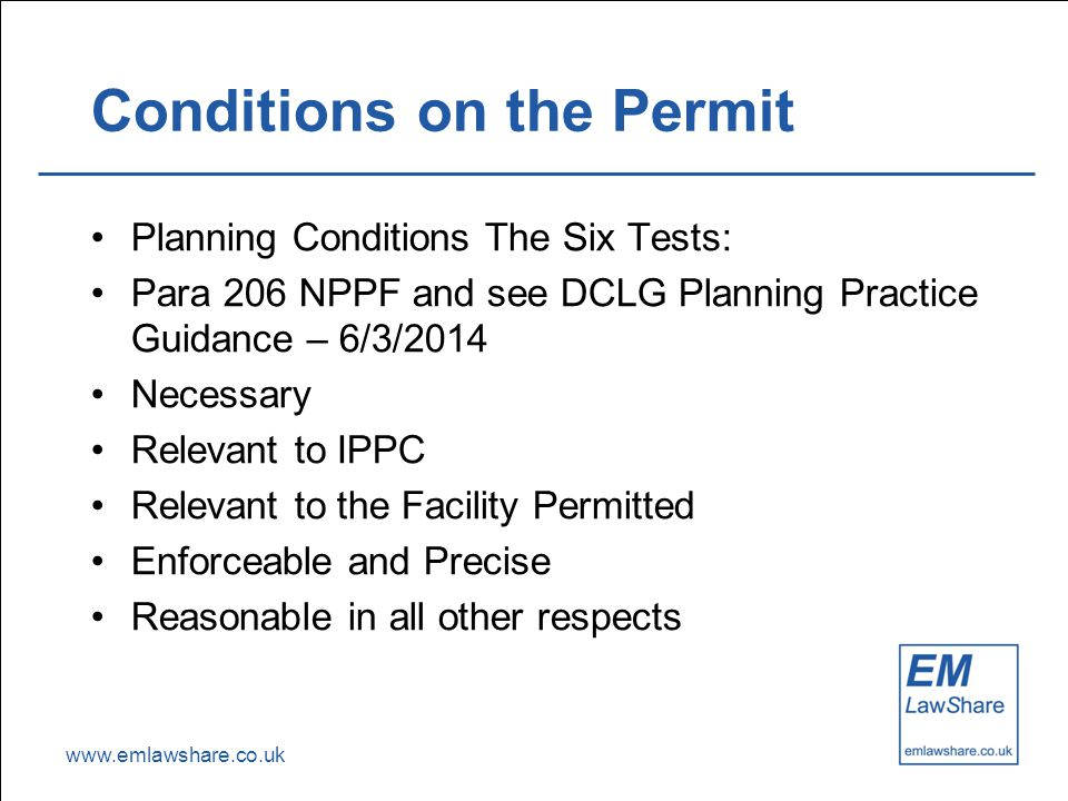 www.emlawshare.co.uk Conditions on the Permit Planning Conditions The Six Tests: Para 206 NPPF and see DCLG Planning Practice Guidance – 6/3/2014 Nece