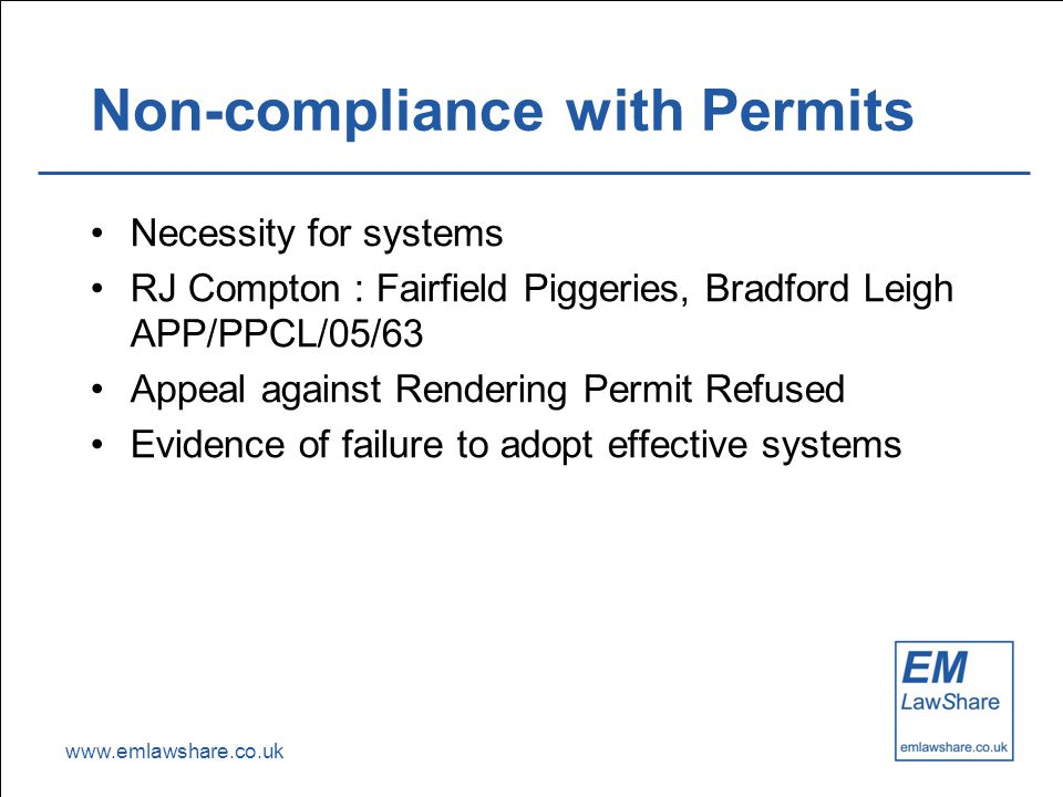 www.emlawshare.co.uk Non-compliance with Permits Necessity for systems RJ Compton : Fairfield Piggeries, Bradford Leigh APP/PPCL/05/63 Appeal against Rendering Permit Refused Evidence of failure to adopt effective systems