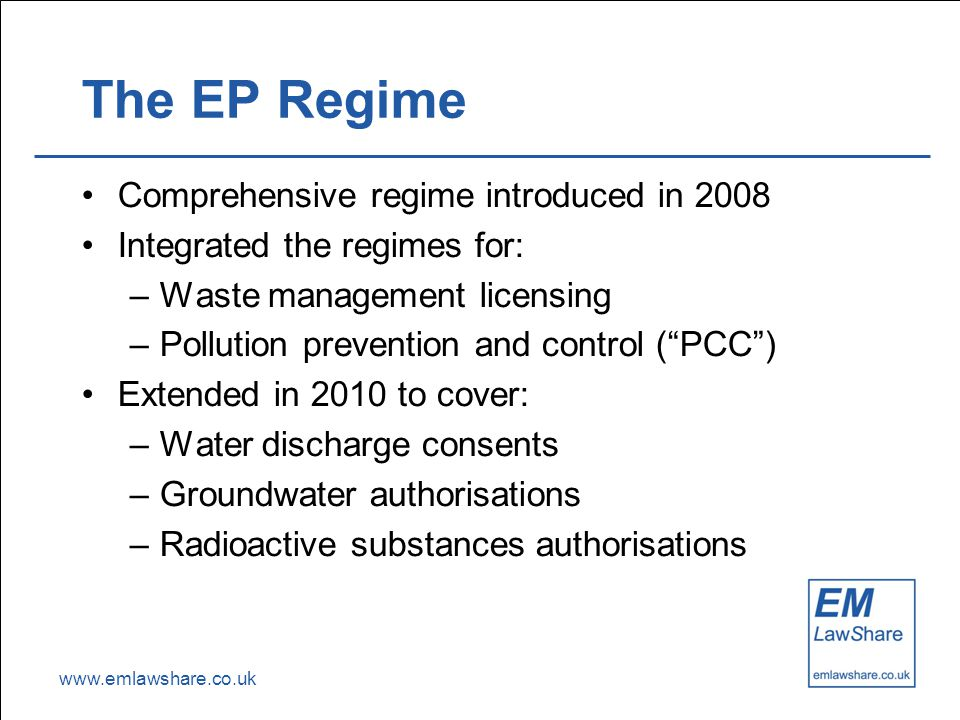 www.emlawshare.co.uk The EP Regime Comprehensive regime introduced in 2008 Integrated the regimes for: –Waste management licensing –Pollution prevention and control ( PCC ) Extended in 2010 to cover: –Water discharge consents –Groundwater authorisations –Radioactive substances authorisations