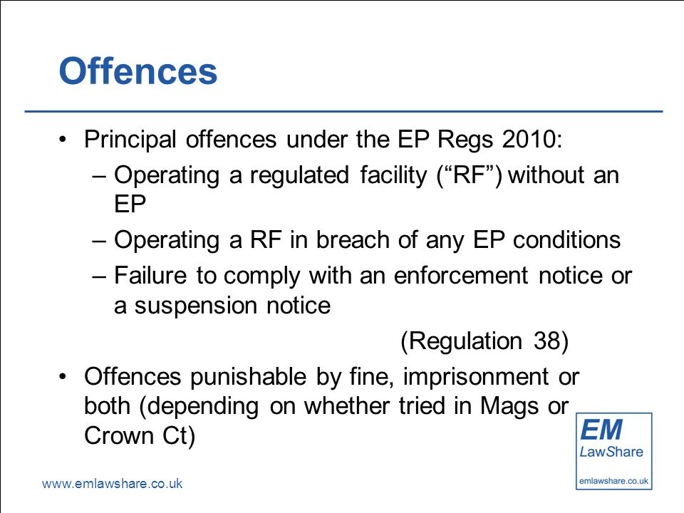 "www.emlawshare.co.uk Offences Principal offences under the EP Regs 2010: –Operating a regulated facility (""RF"") without an EP –Operating a RF in breac"
