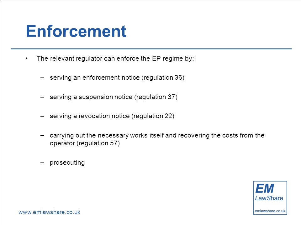 www.emlawshare.co.uk Enforcement The relevant regulator can enforce the EP regime by: –serving an enforcement notice (regulation 36) –serving a suspen