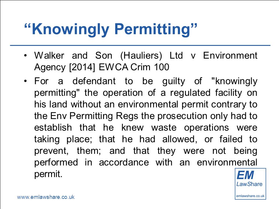 "www.emlawshare.co.uk ""Knowingly Permitting"" Walker and Son (Hauliers) Ltd v Environment Agency [2014] EWCA Crim 100 For a defendant to be guilty of"