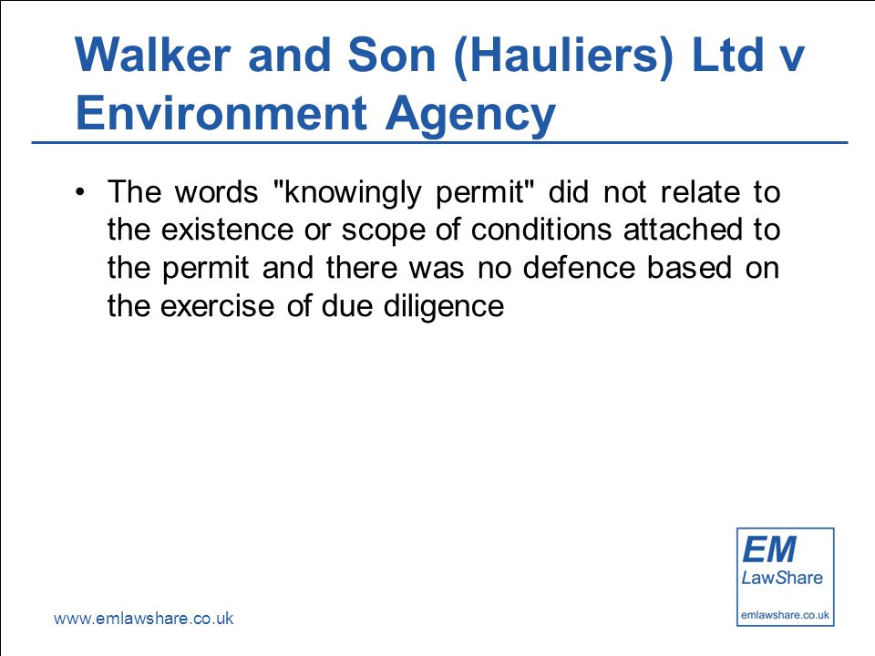 www.emlawshare.co.uk Walker and Son (Hauliers) Ltd v Environment Agency The words knowingly permit did not relate to the existence or scope of conditions attached to the permit and there was no defence based on the exercise of due diligence