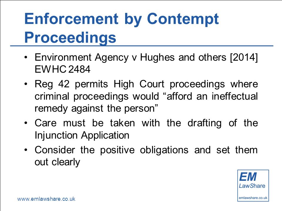 www.emlawshare.co.uk Enforcement by Contempt Proceedings Environment Agency v Hughes and others [2014] EWHC 2484 Reg 42 permits High Court proceedings where criminal proceedings would afford an ineffectual remedy against the person Care must be taken with the drafting of the Injunction Application Consider the positive obligations and set them out clearly