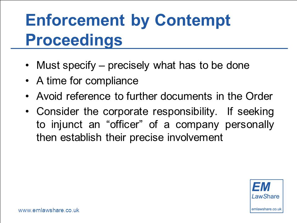 www.emlawshare.co.uk Enforcement by Contempt Proceedings Must specify – precisely what has to be done A time for compliance Avoid reference to further