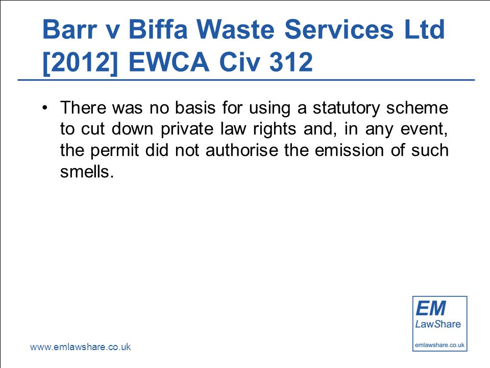www.emlawshare.co.uk Barr v Biffa Waste Services Ltd [2012] EWCA Civ 312 There was no basis for using a statutory scheme to cut down private law rights and, in any event, the permit did not authorise the emission of such smells.