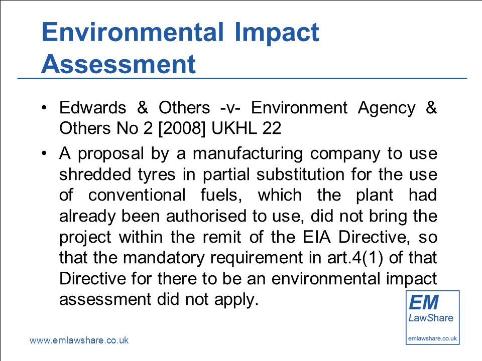 www.emlawshare.co.uk Environmental Impact Assessment Edwards & Others -v- Environment Agency & Others No 2 [2008] UKHL 22 A proposal by a manufacturin