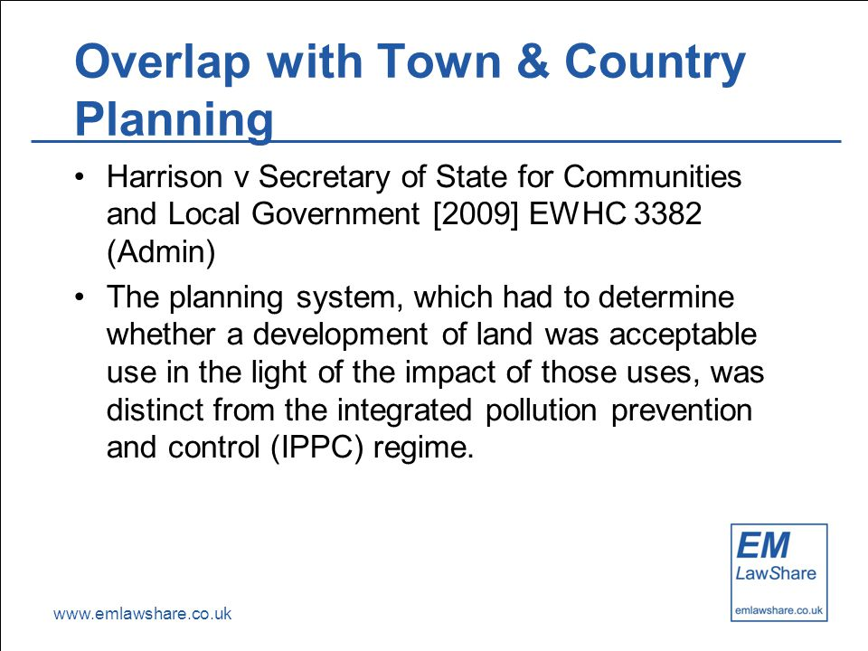 www.emlawshare.co.uk Overlap with Town & Country Planning Harrison v Secretary of State for Communities and Local Government [2009] EWHC 3382 (Admin) The planning system, which had to determine whether a development of land was acceptable use in the light of the impact of those uses, was distinct from the integrated pollution prevention and control (IPPC) regime.