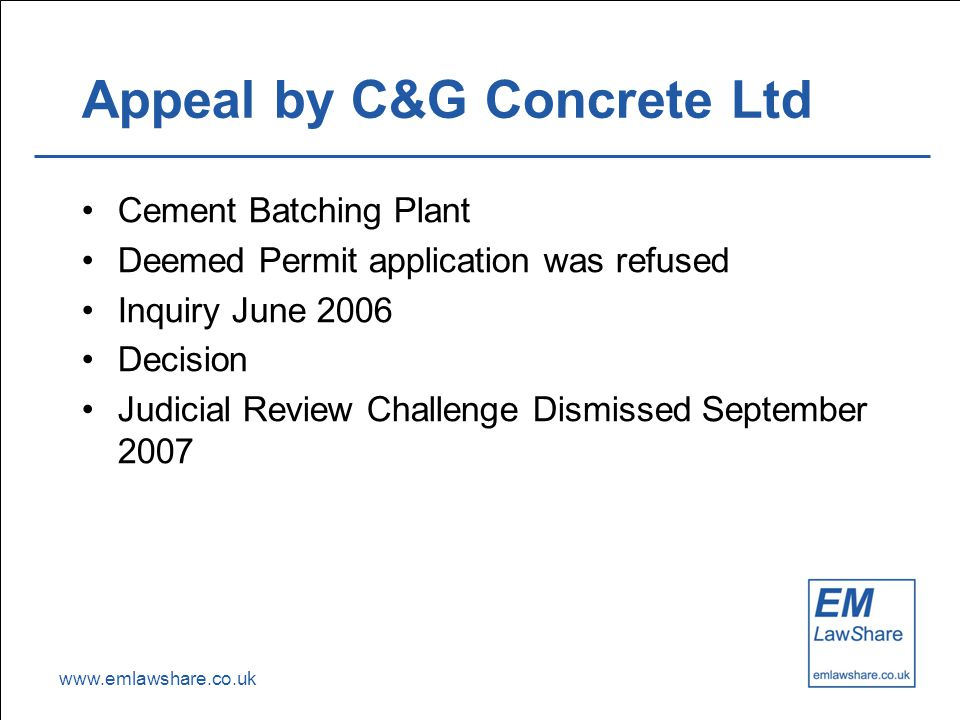 www.emlawshare.co.uk Appeal by C&G Concrete Ltd Cement Batching Plant Deemed Permit application was refused Inquiry June 2006 Decision Judicial Review Challenge Dismissed September 2007