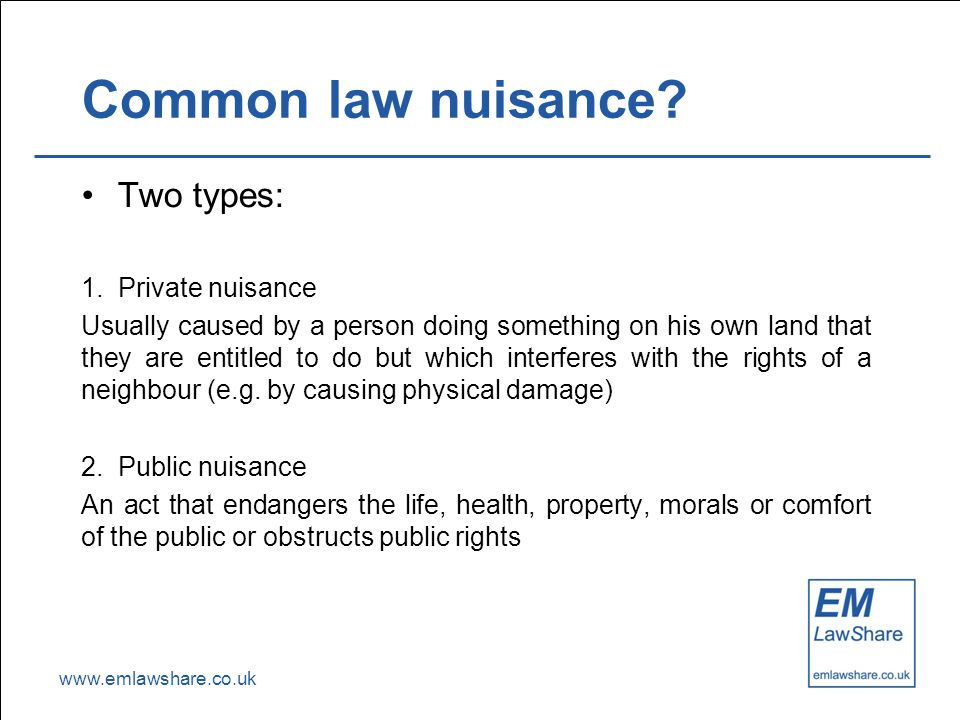 www.emlawshare.co.uk Common law nuisance? Two types: 1. Private nuisance Usually caused by a person doing something on his own land that they are enti