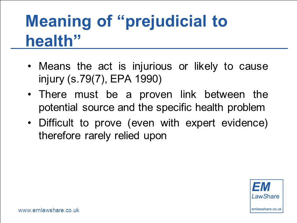 "www.emlawshare.co.uk Meaning of ""prejudicial to health"" Means the act is injurious or likely to cause injury (s.79(7), EPA 1990) There must be a prove"