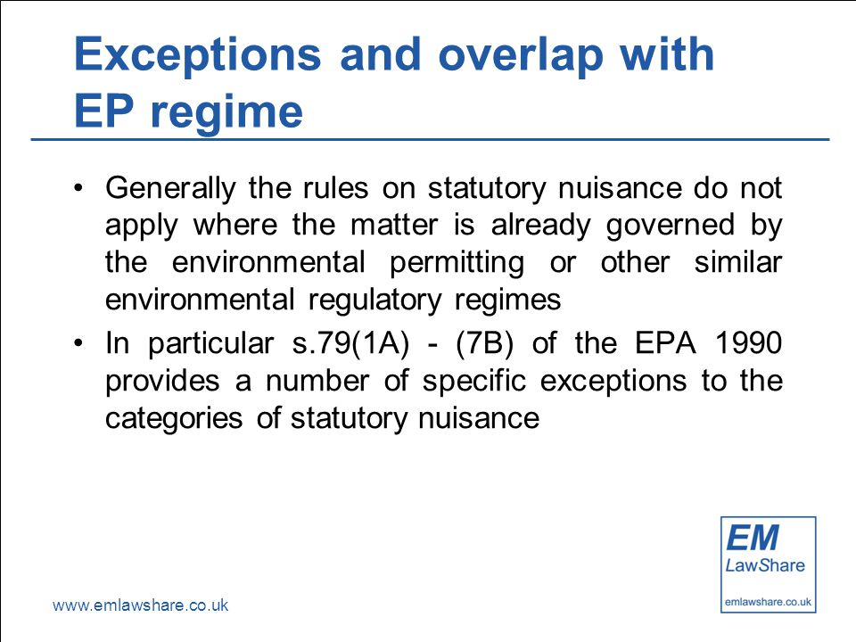 www.emlawshare.co.uk Exceptions and overlap with EP regime Generally the rules on statutory nuisance do not apply where the matter is already governed by the environmental permitting or other similar environmental regulatory regimes In particular s.79(1A) - (7B) of the EPA 1990 provides a number of specific exceptions to the categories of statutory nuisance