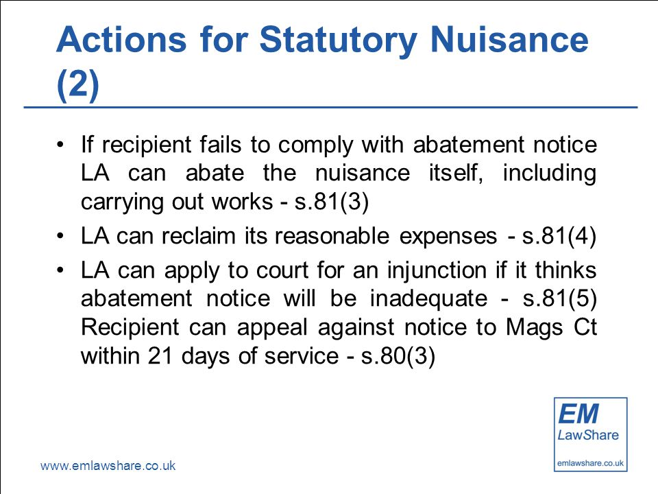 www.emlawshare.co.uk Actions for Statutory Nuisance (2) If recipient fails to comply with abatement notice LA can abate the nuisance itself, including carrying out works - s.81(3) LA can reclaim its reasonable expenses - s.81(4) LA can apply to court for an injunction if it thinks abatement notice will be inadequate - s.81(5) Recipient can appeal against notice to Mags Ct within 21 days of service - s.80(3)
